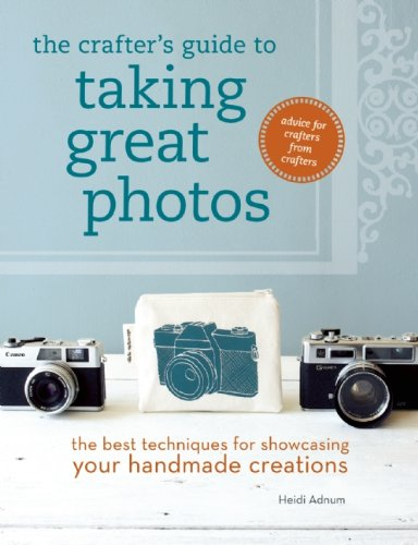 The Crafter's Guide to Taking Great Photos: The Best Techniques for Showcasing Your Handmade Creations 9781596686267