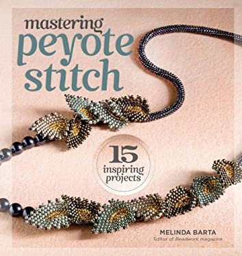 Mastering Peyote Stitch: 15 Inspiring Projects 9781596686335