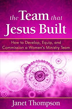 The Team That Jesus Built: How to Develop, Equip, and Commission a Women's Ministry Team 9781596693005