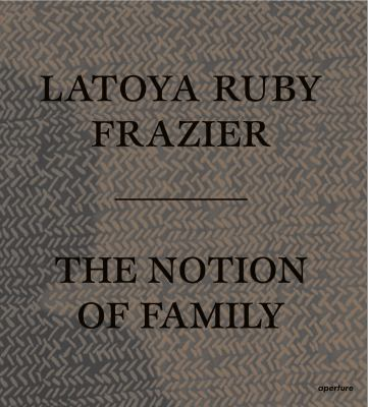 LaToya Ruby Frazier: The Notion of Family