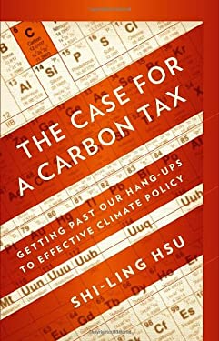 The Case for a Carbon Tax: Getting Past Our Hang-Ups to Effective Climate Policy 9781597265331