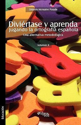 Diviertase y Aprenda Jugando La Ortografia Espaola. Una Alternativa Metodologica. Volumen II 9781597545518