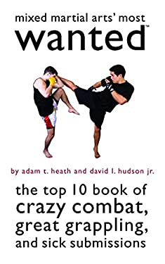 Mixed Martial Arts' Most Wanted: The Top 10 Book of Crazy Combat, Great Grappling, and Sick Submissions 9781597975490