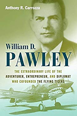 William D. Pawley: The Extraordinary Life of the Adventurer, Entrepreneur, and Diplomat Who Cofounded the Flying Tigers 9781597977142