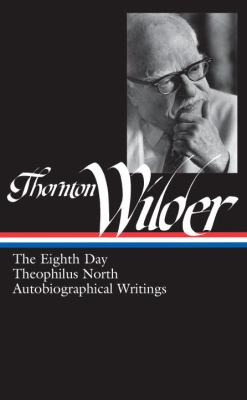 Thornton Wilder: The Eighth Day/Theophilus North/Autobiographical Writings