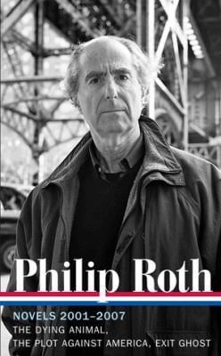 Philip Roth: Novels 2001-2007: The Dying Animal / The Plot Against America / Exit Ghost (Library of America #236) 9781598531985