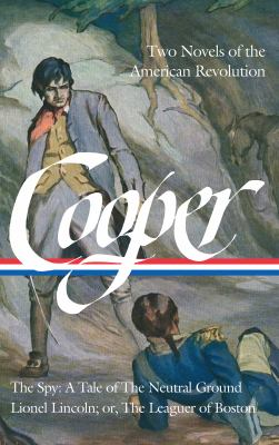 James Fenimore Cooper: Two Novels of the American Revolution (LOA #312): The Spy: A Tale of the Neutral Ground / Lionel Lincoln; or, The Leaguer of ..