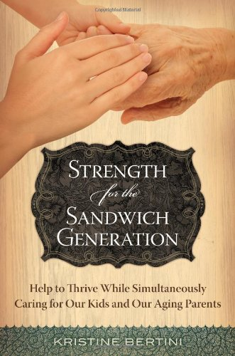 Strength for the Sandwich Generation: Help to Thrive While Simultaneously Caring for Our Kids and Our Aging Parents 9781598843644