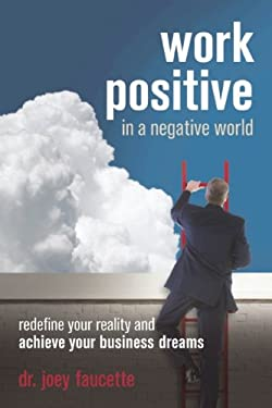 Work Positive in a Negative World: Redefine Your Reality and Achieve Your Business Dreams 9781599184203