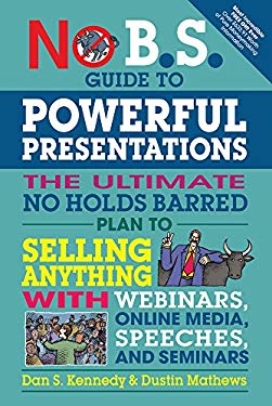 No B.S. Guide to Powerful Presentations: The Ultimate No Holds Barred Plan to Sell Anything with Webinars, Online Media, Speeches, and Seminars