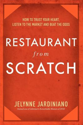 Restaurant from Scratch: How to Trust Your Heart, Listen to the Market and Beat the Odds 9781599321028