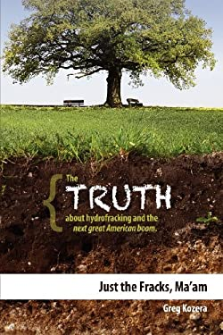 Just the Fracks, Ma'am: The Truth about Hydrofracking and the Next Great American Boom 9781599323329
