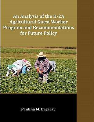 An Analysis of the H-2a Agricultural Guest Worker Program and Recommendations for Future Policy 9781599423821