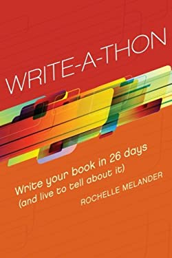 Write-A-Thon: Write Your Book in 26 Days (and Live to Tell about It) 9781599633916