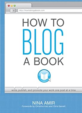 How to Blog a Book: Write, Publish, and Promote Your Work One Post at a Time 9781599635408