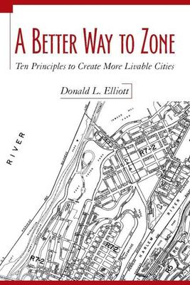 A Better Way to Zone: Ten Principles to Create More Livable Cities 9781597261814