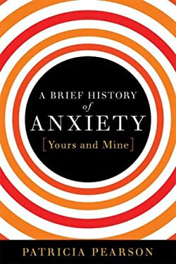 A Brief History of Anxiety...Yours and Mine 9781596912984
