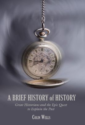 A Brief History of History: Great Historians and the Epic Quest to Explain the Past 9781599211220