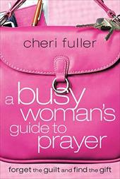 A Busy Woman's Guide to Prayer: Forget the Guilt and Find the Gift 7254170