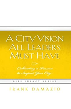 A City Vision All Leaders Must Have: Cultivating a Passion to Impact Your City 9781593830342