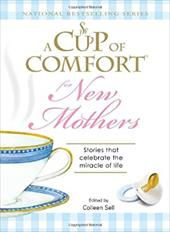 A Cup of Comfort for New Mothers: Stories That Celebrate the Miracle of Life 7346539