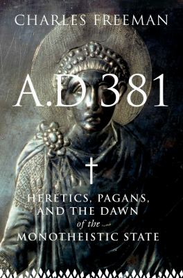 A.D. 381: Heretics, Pagans, and the Dawn of the Monotheistic State 9781590202876