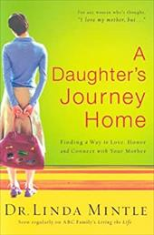 A Daughter's Journey Home: Finding a Way to Love, Honor and Connect with Your Mother 7254034