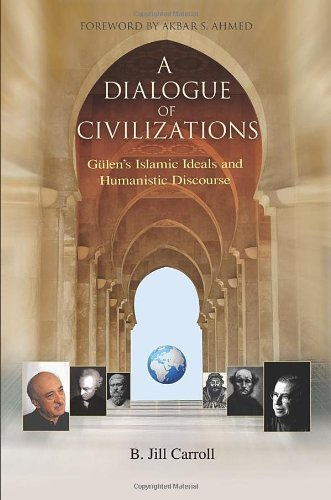 A Dialogue of Civilizations: Gulen's Islamic Ideals and Humanistic Discourse 9781597841108