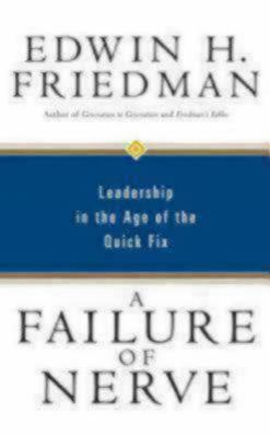 A Failure of Nerve: Leadership in the Age of the Quick Fix 9781596270428