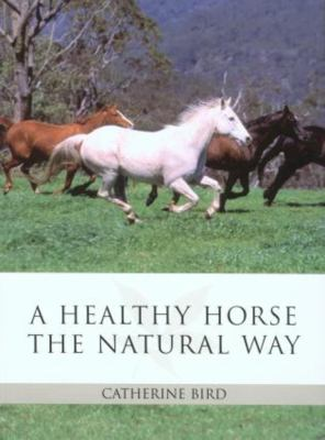 A Healthy Horse the Natural Way: The Horse Owner's Guide to Using Herbs, Massage, Homeopathy, and Other Natural Therapies 9781592289288
