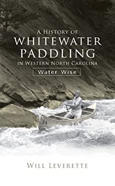 A History of Whitewater Paddling in Western North Carolina: Water Wise 9781596294356