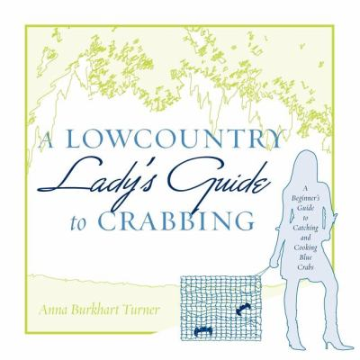 A Lowcountry Lady's Guide to Crabbing: A Beginner's Guide to Catching and Cooking Blue Crabs 9781599320755