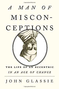 A Man of Misconceptions: The Life of an Eccentric in an Age of Change 9781594488719