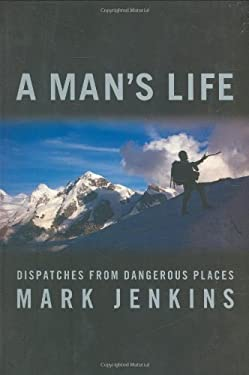 A Man's Life: Dispatches from Dangerous Places 9781594867071