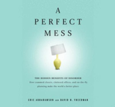 A Perfect Mess: The Hidden Benefits of Disorder: How Crammed Closets, Cluttered Offices, and On-The-Fly Planning Make the World a Bett