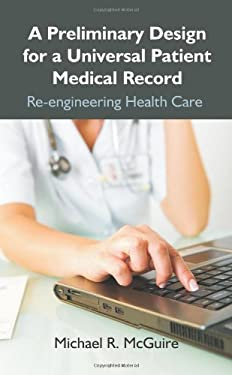 A Preliminary Design for a Universal Patient Medical Record: Re-Engineering Health Care 9781599428727