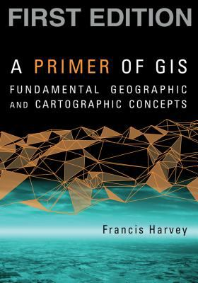 A Primer of GIS: Fundamental Geographic and Cartographic Concepts 9781593855659