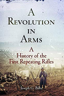 A Revolution in Arms: A History of the First Repeating Rifles 9781594160172