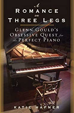A Romance on Three Legs: Glenn Gould's Obsessive Quest for the Perfect Piano 9781596915244