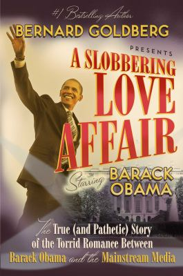 A Slobbering Love Affair: The True (and Pathetic) Story of the Torrid Romance Between Barack Obama and the Mainstream Media 9781596980907