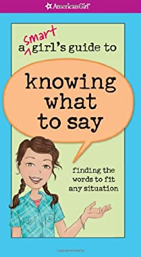 A Smart Girl's Guide to Knowing What to Say: Finding the Words to Fit Any Situation 9781593697723