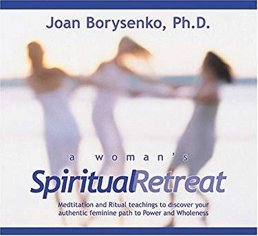 A Woman's Spiritual Retreat: Teachings, Meditations, and Rituals to Celebrate Your Authentic Feminine Wisdom 9781591791430