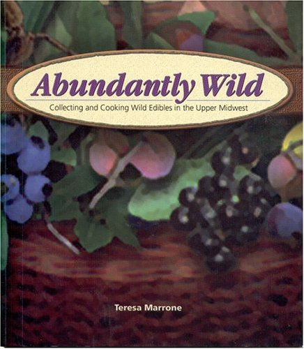 Abundantly Wild: Collecting and Cooking Wild Edibles in the Upper Midwest 9781591930341