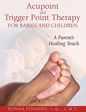 Acupoint and Trigger Point Therapy for Babies and Children: A Parent's Healing Touch 9781594771897