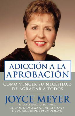 Addiccion a la Aprobacion: Como Vencer su Necesidad de Agradar A Todos = Approval Addiction 9781591858348