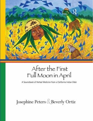 After the First Full Moon in April: A Sourcebook of Herbal Medicine from a California Indian Elder 9781598743647