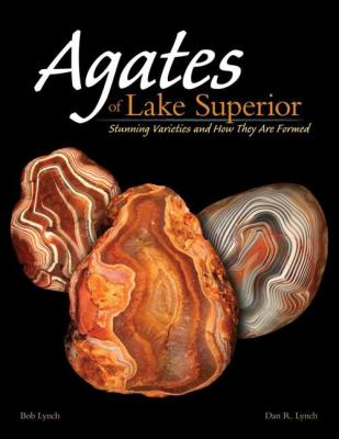 Agates of Lake Superior: Stunning Varieties and How They Are Formed 9781591933038