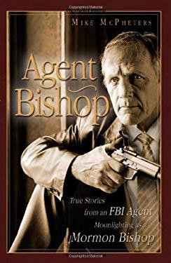 Agent Bishop: True Stories from an FBI Agent Moonlighting as a Mormon Bishop 9781599553177
