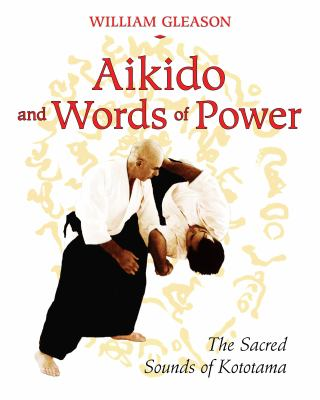 Aikido and Words of Power: The Sacred Sounds of Kototama 9781594772450