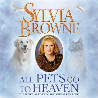 All Pets Go to Heaven: The Spiritual Lives of the Animals We Love 9781598876970